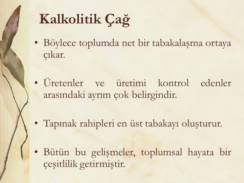 Kalkolitik Çağ •Böylece toplumda net bir tabakalaşma ortaya çıkar. •Üretenler ve üretimi kontrol edenler arasındaki ayrım çok belirgindir. •Tapınak ra