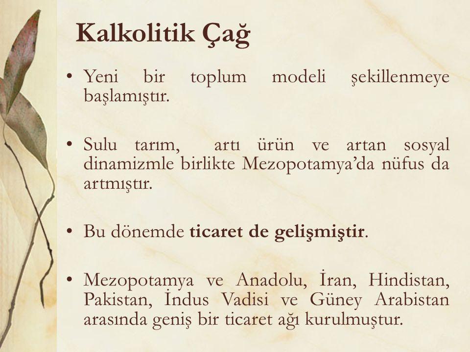 Kalkolitik Çağ •Yeni bir toplum modeli şekillenmeye başlamıştır. •Sulu tarım, artı ürün ve artan sosyal dinamizmle birlikte Mezopotamya'da nüfus da ar
