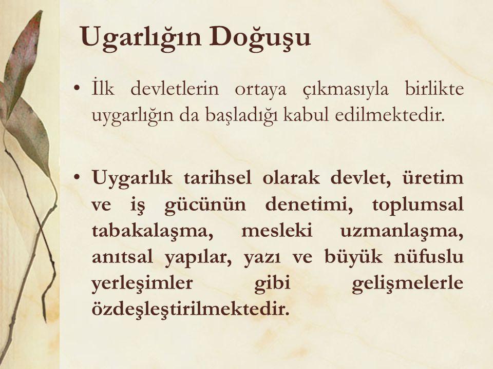 Ugarlığın Doğuşu •İlk devletlerin ortaya çıkmasıyla birlikte uygarlığın da başladığı kabul edilmektedir. •Uygarlık tarihsel olarak devlet, üretim ve i