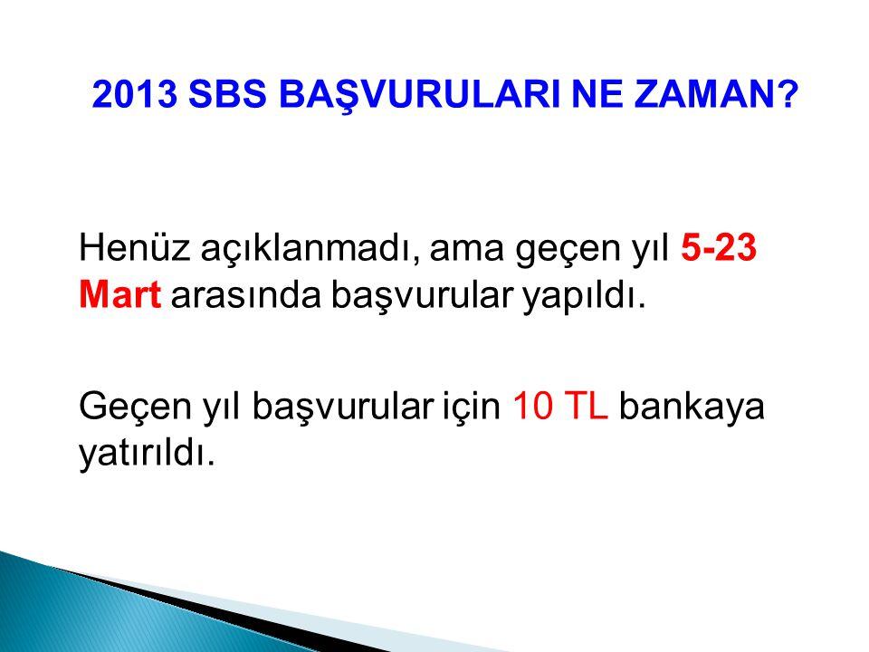 2013 SBS BAŞVURULARI NE ZAMAN? Henüz açıklanmadı, ama geçen yıl 5-23 Mart arasında başvurular yapıldı. Geçen yıl başvurular için 10 TL bankaya yatırıl