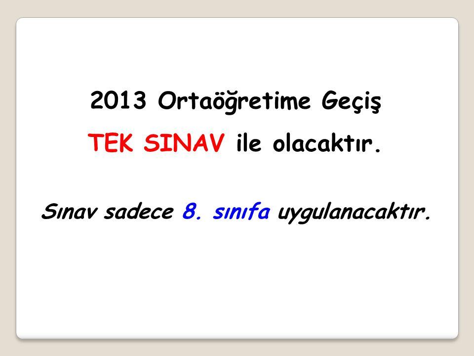2013 Ortaöğretime Geçiş TEK SINAV ile olacaktır. Sınav sadece 8. sınıfa uygulanacaktır.