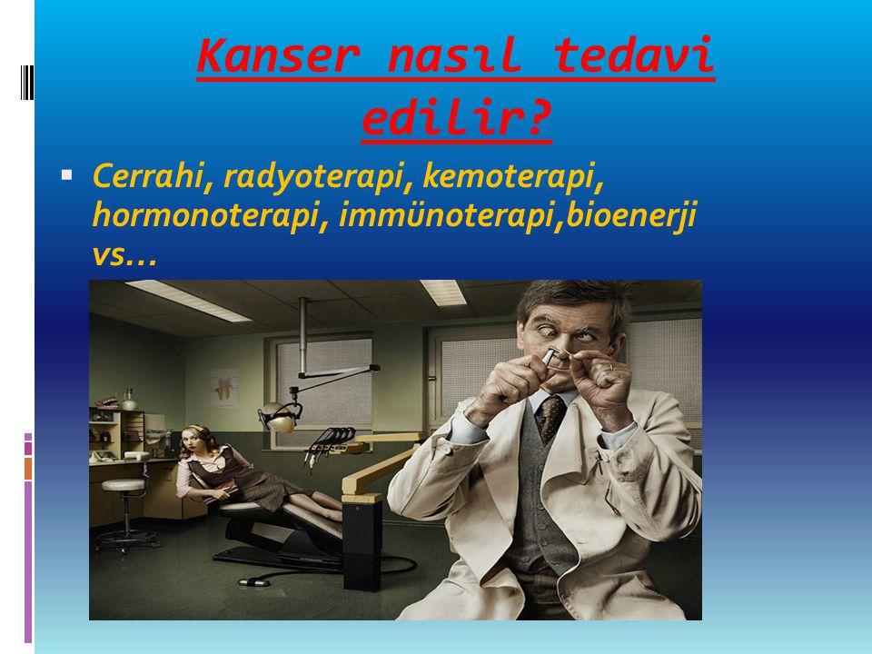 Kanser nasıl tedavi edilir?  Cerrahi, radyoterapi, kemoterapi, hormonoterapi, immünoterapi,bioenerji vs…