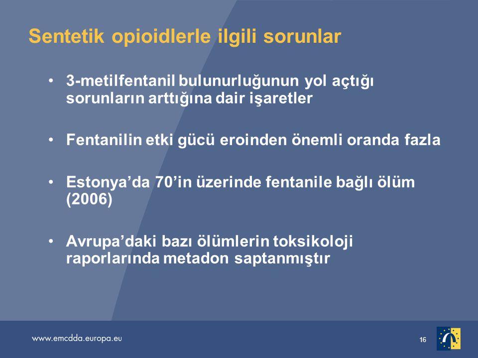 16 Sentetik opioidlerle ilgili sorunlar •3-metilfentanil bulunurluğunun yol açtığı sorunların arttığına dair işaretler •Fentanilin etki gücü eroinden