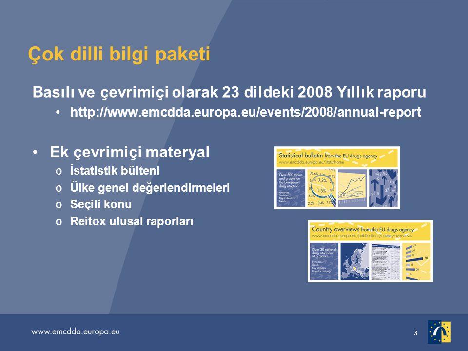 3 Çok dilli bilgi paketi Basılı ve çevrimiçi olarak 23 dildeki 2008 Yıllık raporu •http://www.emcdda.europa.eu/events/2008/annual-reporthttp://www.emcdda.europa.eu/events/2008/annual-report •Ek çevrimiçi materyal oİstatistik bülteni oÜlke genel değerlendirmeleri oSeçili konu oReitox ulusal raporları
