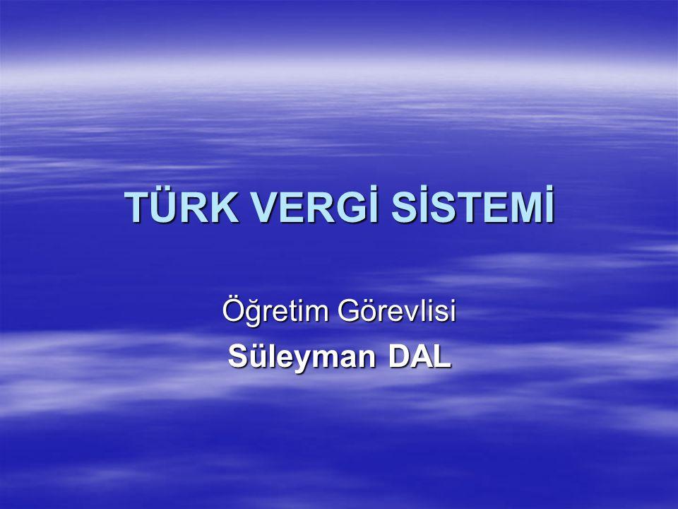 TÜRK VERGİ SİSTEMİ Öğretim Görevlisi Süleyman DAL