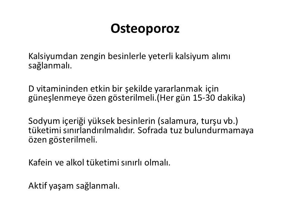 Osteoporoz Kalsiyumdan zengin besinlerle yeterli kalsiyum alımı sağlanmalı. D vitamininden etkin bir şekilde yararlanmak için güneşlenmeye özen göster