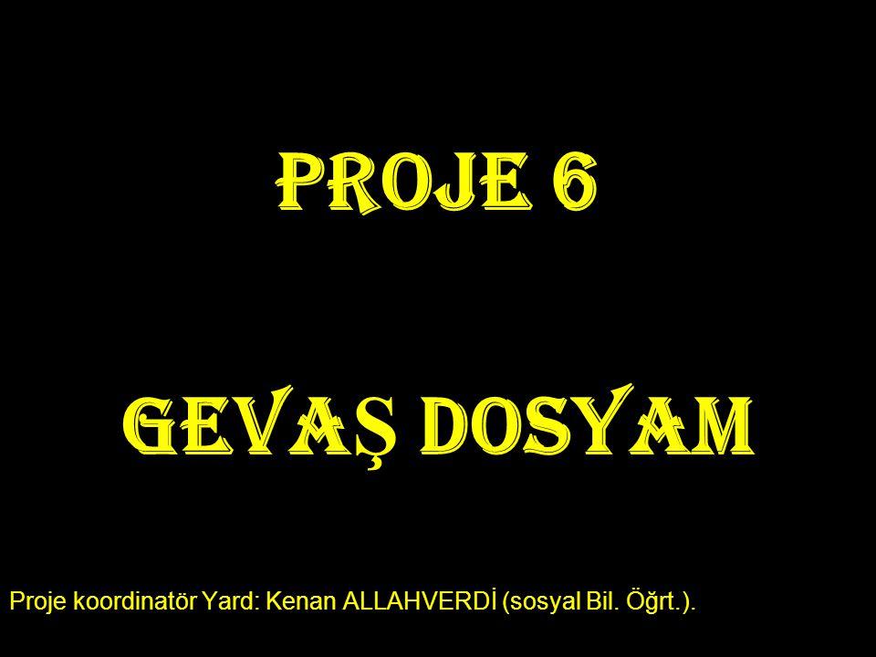PROJE 6 GEVA Ş DOSYAM Proje koordinatör Yard: Kenan ALLAHVERDİ (sosyal Bil. Öğrt.).