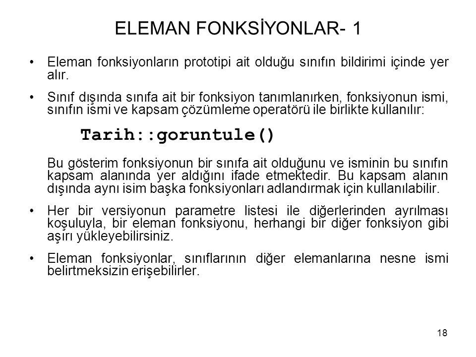 18 ELEMAN FONKSİYONLAR- 1 •Eleman fonksiyonların prototipi ait olduğu sınıfın bildirimi içinde yer alır. •Sınıf dışında sınıfa ait bir fonksiyon tanım