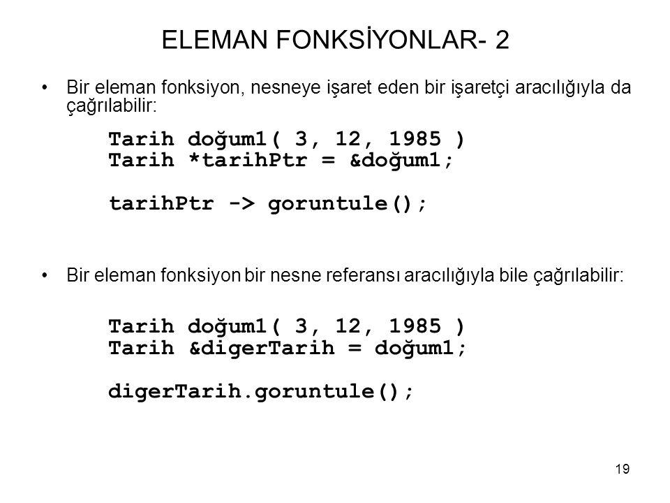 19 ELEMAN FONKSİYONLAR- 2 •Bir eleman fonksiyon, nesneye işaret eden bir işaretçi aracılığıyla da çağrılabilir: Tarih doğum1( 3, 12, 1985 ) Tarih *tar