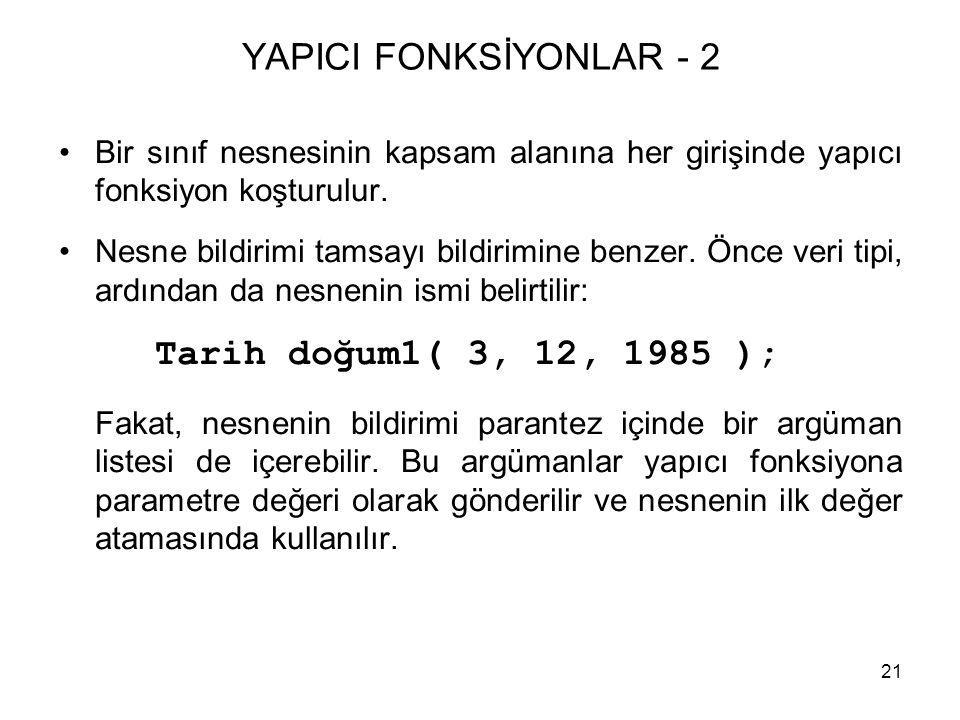 21 YAPICI FONKSİYONLAR - 2 •Bir sınıf nesnesinin kapsam alanına her girişinde yapıcı fonksiyon koşturulur. •Nesne bildirimi tamsayı bildirimine benzer