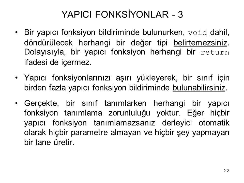 22 YAPICI FONKSİYONLAR - 3 •Bir yapıcı fonksiyon bildiriminde bulunurken, void dahil, döndürülecek herhangi bir değer tipi belirtemezsiniz. Dolayısıyl