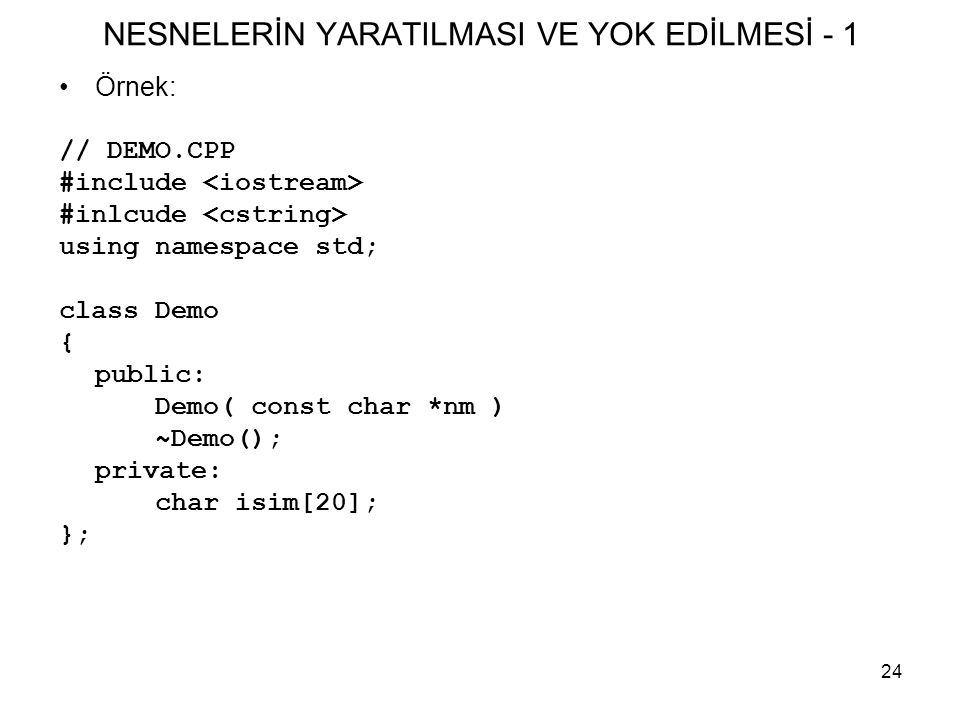 24 NESNELERİN YARATILMASI VE YOK EDİLMESİ - 1 •Örnek: // DEMO.CPP #include #inlcude using namespace std; class Demo { public: Demo( const char *nm ) ~