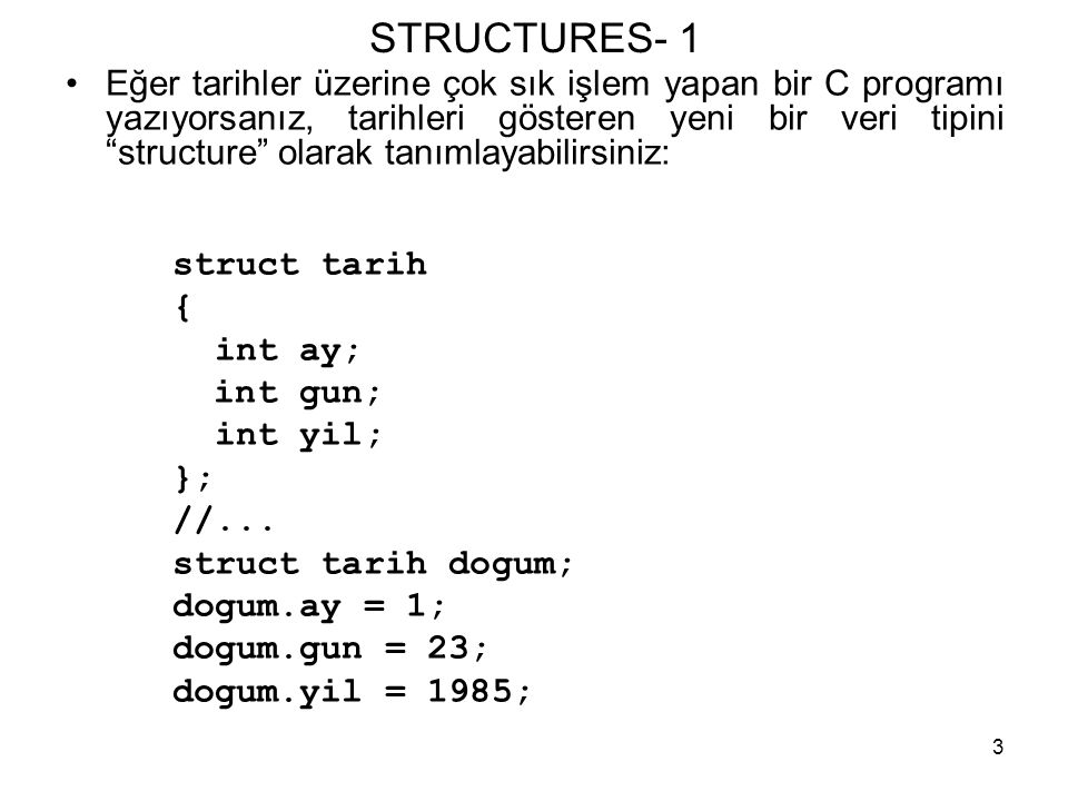 """3 STRUCTURES- 1 •Eğer tarihler üzerine çok sık işlem yapan bir C programı yazıyorsanız, tarihleri gösteren yeni bir veri tipini """"structure"""" olarak tan"""