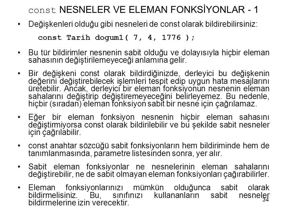 34 const NESNELER VE ELEMAN FONKSİYONLAR - 1 •Değişkenleri olduğu gibi nesneleri de const olarak bildirebilirsiniz: const Tarih dogum1( 7, 4, 1776 );