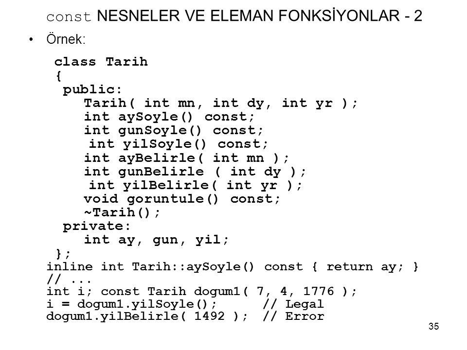 35 const NESNELER VE ELEMAN FONKSİYONLAR - 2 •Örnek: class Tarih { public: Tarih( int mn, int dy, int yr ); int aySoyle() const; int gunSoyle() const;