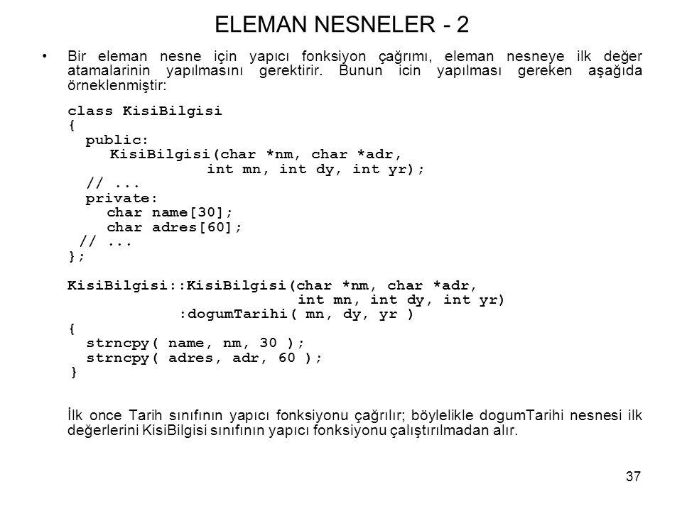 37 ELEMAN NESNELER - 2 •Bir eleman nesne için yapıcı fonksiyon çağrımı, eleman nesneye ilk değer atamalarinin yapılmasını gerektirir. Bunun icin yapıl