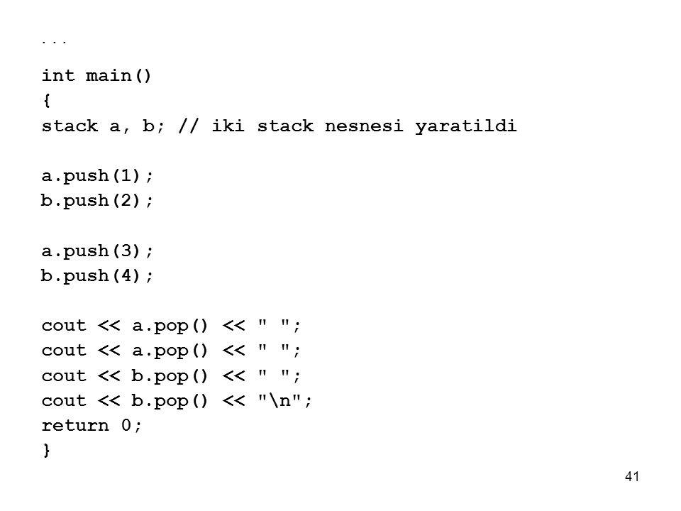 41... int main() { stack a, b; // iki stack nesnesi yaratildi a.push(1); b.push(2); a.push(3); b.push(4); cout << a.pop() <<