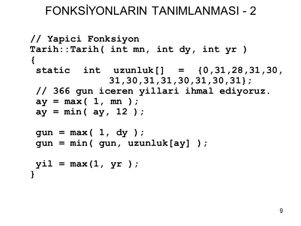 9 FONKSİYONLARIN TANIMLANMASI - 2 // Yapici Fonksiyon Tarih::Tarih( int mn, int dy, int yr ) { static int uzunluk[] = {0,31,28,31,30, 31,30,31,31,30,3