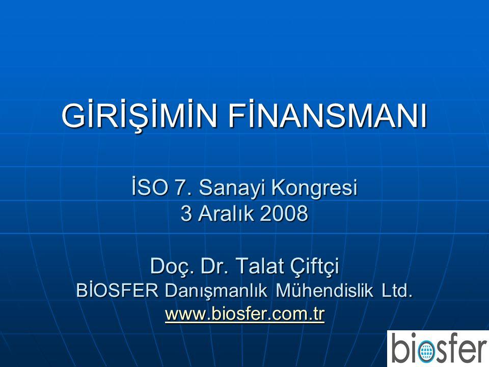 GİRİŞİMİN FİNANSMANI İSO 7. Sanayi Kongresi 3 Aralık 2008 Doç. Dr. Talat Çiftçi BİOSFER Danışmanlık Mühendislik Ltd. www.biosfer.com.tr www.biosfer.co