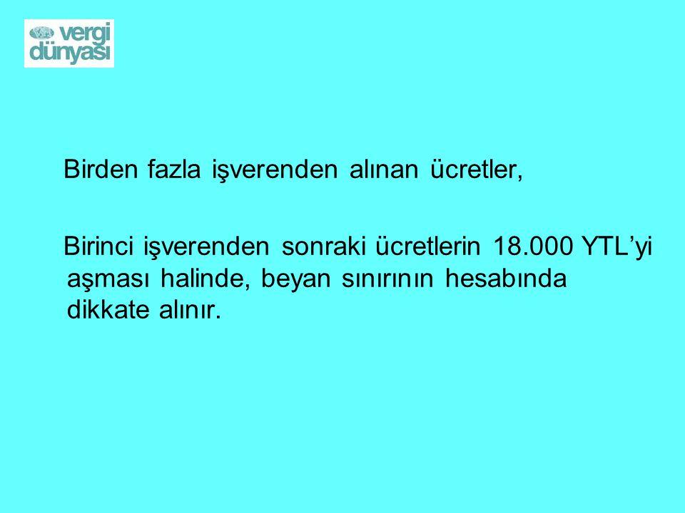 Birden fazla işverenden alınan ücretler, Birinci işverenden sonraki ücretlerin 18.000 YTL'yi aşması halinde, beyan sınırının hesabında dikkate alınır.