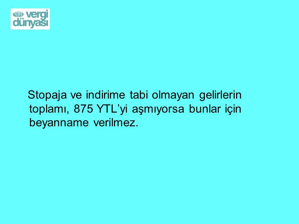 Stopaja ve indirime tabi olmayan gelirlerin toplamı, 875 YTL'yi aşmıyorsa bunlar için beyanname verilmez.