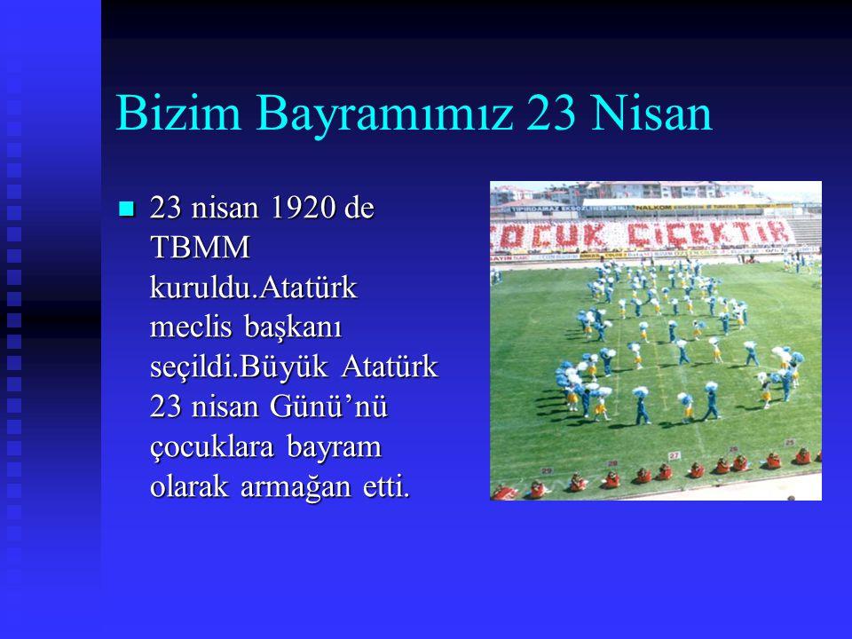 Bizim Bayramımız 23 Nisan  23  23 nisan 1920 de TBMM kuruldu.Atatürk meclis başkanı seçildi.Büyük Atatürk 23 nisan Günü'nü çocuklara bayram olarak armağan etti.