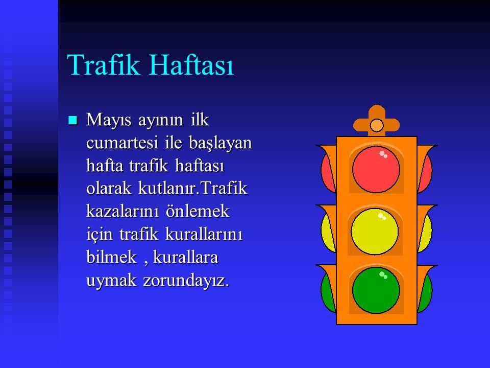 Trafik Haftası  Mayıs  Mayıs ayının ilk cumartesi ile başlayan hafta trafik haftası olarak kutlanır.Trafik kazalarını önlemek için trafik kurallarını bilmek, kurallara uymak zorundayız.