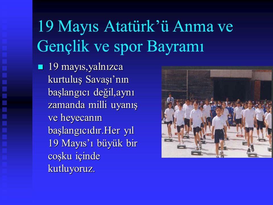 19 Mayıs Atatürk'ü Anma ve Gençlik ve spor Bayramı  19  19 mayıs,yalnızca kurtuluş Savaşı'nın başlangıcı değil,aynı zamanda milli uyanış ve heyecanın başlangıcıdır.Her yıl 19 Mayıs'ı büyük bir coşku içinde kutluyoruz.