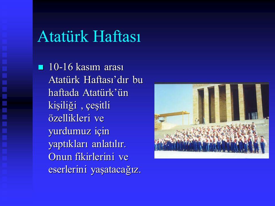 Atatürk Haftası 11110-16 kasım arası Atatürk Haftası'dır bu haftada Atatürk'ün kişiliği, çeşitli özellikleri ve yurdumuz için yaptıkları anlatılır.