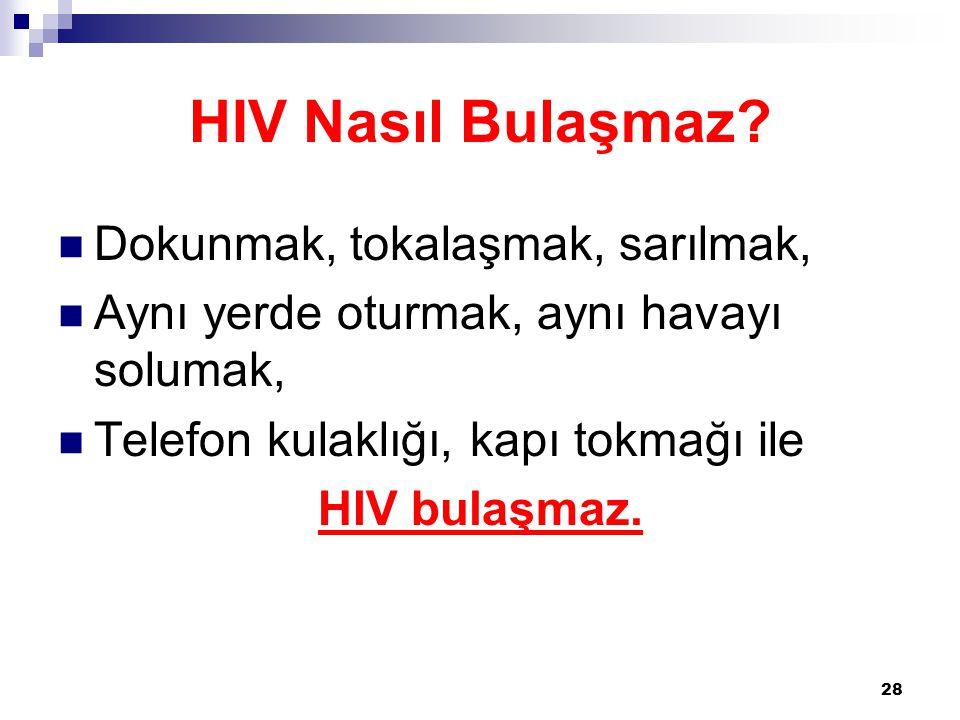 28 HIV Nasıl Bulaşmaz?  Dokunmak, tokalaşmak, sarılmak,  Aynı yerde oturmak, aynı havayı solumak,  Telefon kulaklığı, kapı tokmağı ile HIV bulaşmaz