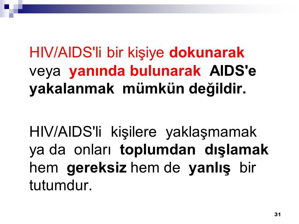 31 HIV/AIDS'li bir kişiye dokunarak veya yanında bulunarak AIDS'e yakalanmak mümkün değildir. HIV/AIDS'li kişilere yaklaşmamak ya da onları toplumdan
