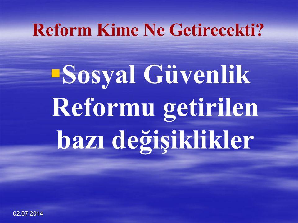 02.07.2014 Reform Kime Ne Getirecekti?   Sosyal Güvenlik Reformu getirilen bazı değişiklikler
