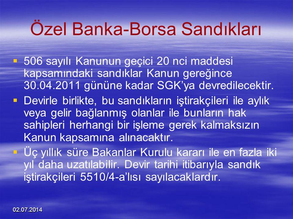 02.07.2014 Özel Banka-Borsa Sandıkları   506 sayılı Kanunun geçici 20 nci maddesi kapsamındaki sandıklar Kanun gereğince 30.04.2011 gününe kadar SGK