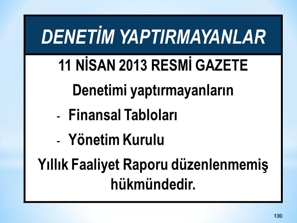 130130 DENETİM YAPTIRMAYANLAR 11 NİSAN 2013 RESMİ GAZETE Denetimi yaptırmayanların - Finansal Tabloları - Yönetim Kurulu Yıllık Faaliyet Raporu düzenlenmemiş hükmündedir.
