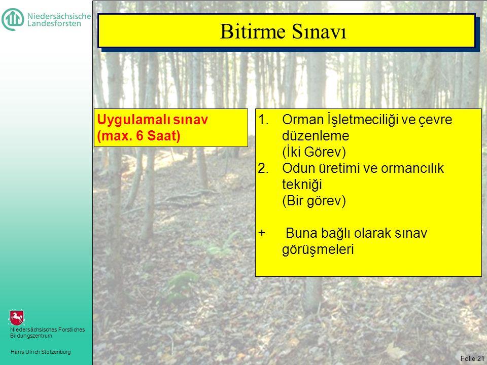 Hans Ulrich Stolzenburg Niedersächsisches Forstliches Bildungszentrum Folie:21 Bitirme Sınavı 1.Orman İşletmeciliği ve çevre düzenleme (İki Görev) 2.Odun üretimi ve ormancılık tekniği (Bir görev) + Buna bağlı olarak sınav görüşmeleri Uygulamalı sınav (max.