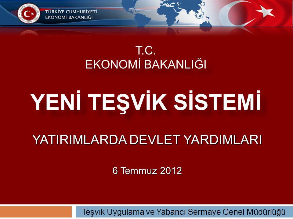 T.C. EKONOMİ BAKANLIĞI YENİ TEŞVİK SİSTEMİ YATIRIMLARDA DEVLET YARDIMLARI 6 Temmuz 2012 Teşvik Uygulama ve Yabancı Sermaye Genel Müdürlüğü