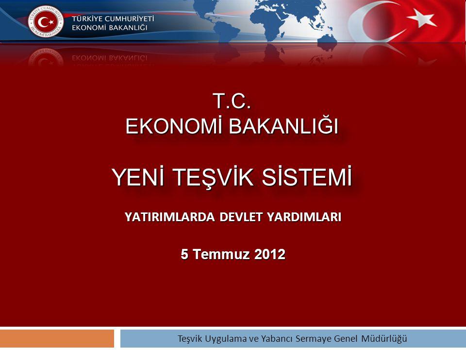 T.C. EKONOMİ BAKANLIĞI YENİ TEŞVİK SİSTEMİ YATIRIMLARDA DEVLET YARDIMLARI 5 Temmuz 2012 Teşvik Uygulama ve Yabancı Sermaye Genel Müdürlüğü