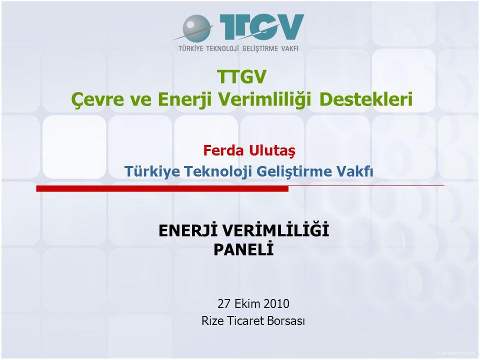 TTGV Çevre ve Enerji Verimliliği Destekleri 27 Ekim 2010 Rize Ticaret Borsası Ferda Ulutaş Türkiye Teknoloji Geliştirme Vakfı ENERJİ VERİMLİLİĞİ PANELİ