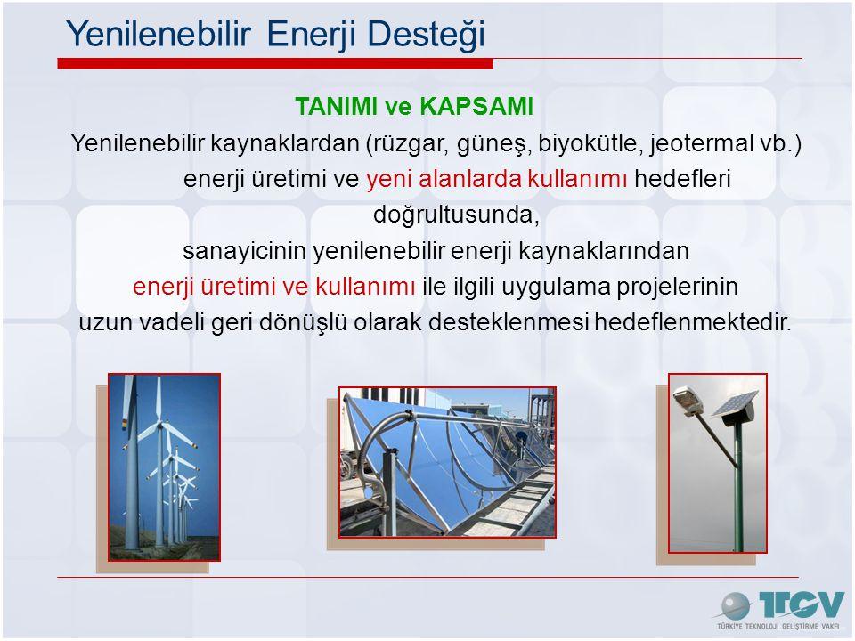 TANIMI ve KAPSAMI Yenilenebilir kaynaklardan (rüzgar, güneş, biyokütle, jeotermal vb.) enerji üretimi ve yeni alanlarda kullanımı hedefleri doğrultusunda, sanayicinin yenilenebilir enerji kaynaklarından enerji üretimi ve kullanımı ile ilgili uygulama projelerinin uzun vadeli geri dönüşlü olarak desteklenmesi hedeflenmektedir.