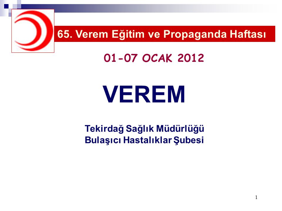 1 VEREM Tekirdağ Sağlık Müdürlüğü Bulaşıcı Hastalıklar Şubesi 65. Verem Eğitim ve Propaganda Haftası 01-07 OCAK 2012