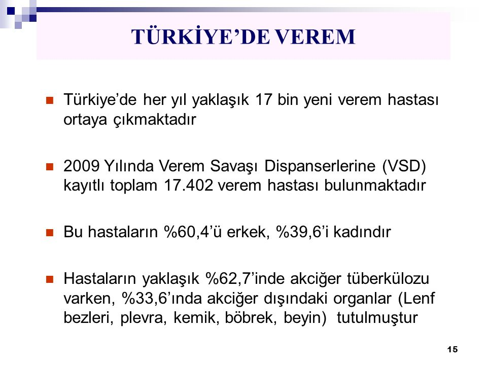 15 TÜRKİYE'DE VEREM  Türkiye'de her yıl yaklaşık 17 bin yeni verem hastası ortaya çıkmaktadır  2009 Yılında Verem Savaşı Dispanserlerine (VSD) kayıt