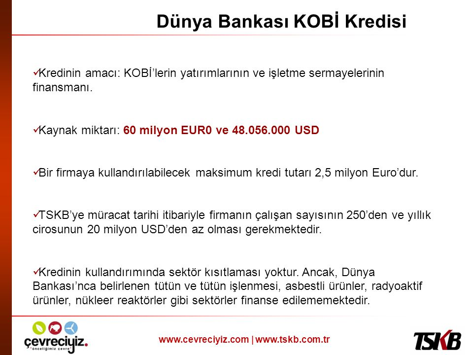 www.cevreciyiz.com | www.tskb.com.tr Dünya Bankası KOBİ Kredisi  Kredinin amacı: KOBİ'lerin yatırımlarının ve işletme sermayelerinin finansmanı.  Ka