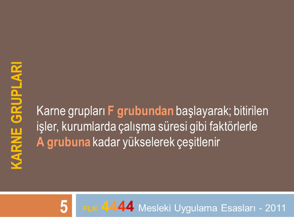 KARNE GRUPLARI 5 PLN 4444 Mesleki Uygulama Esasları - 2011 Karne grupları F grubundan başlayarak; bitirilen işler, kurumlarda çalışma süresi gibi fakt