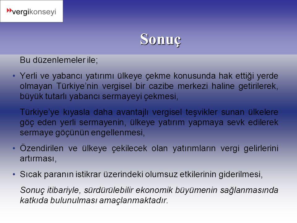 Sonuç Bu düzenlemeler ile; •Yerli ve yabancı yatırımı ülkeye çekme konusunda hak ettiği yerde olmayan Türkiye'nin vergisel bir cazibe merkezi haline g