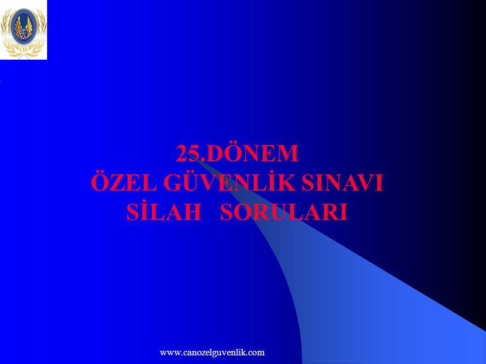 www.canozelguvenlik.com 25.DÖNEM ÖZEL GÜVENLİK SINAVI SİLAH SORULARI
