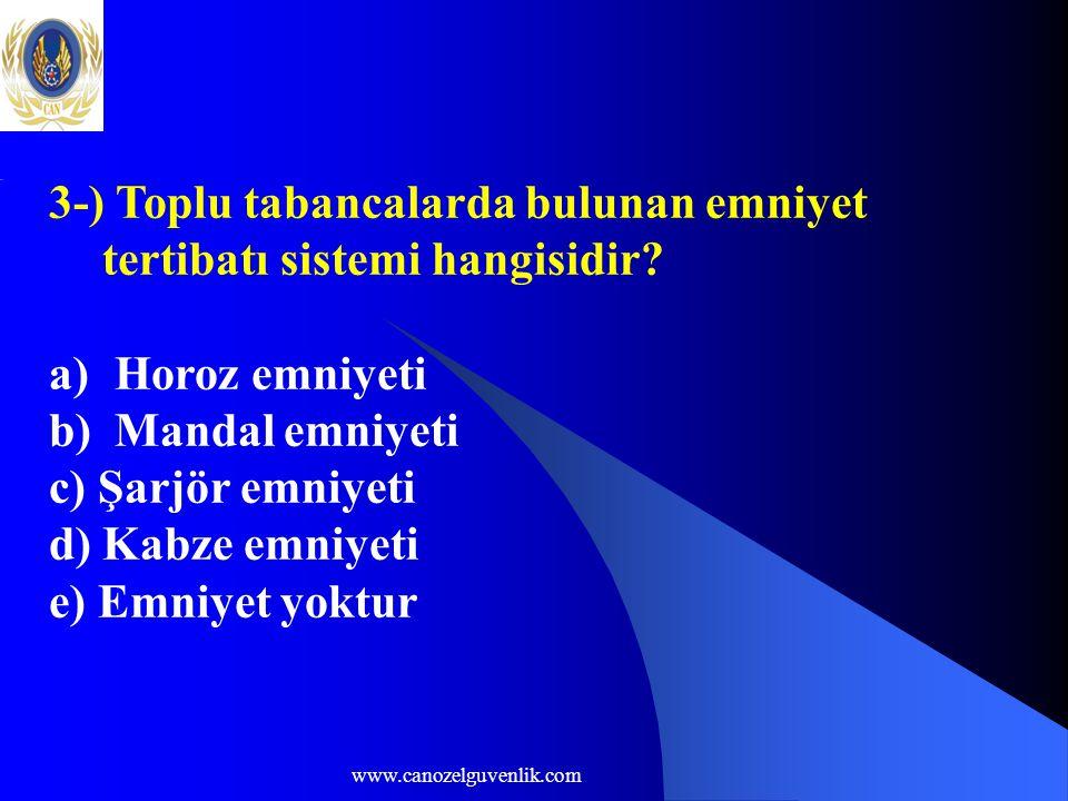 www.canozelguvenlik.com 3-) Toplu tabancalarda bulunan emniyet tertibatı sistemi hangisidir? a) Horoz emniyeti b) Mandal emniyeti c) Şarjör emniyeti d