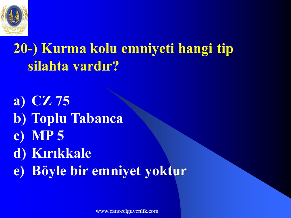 www.canozelguvenlik.com 20-) Kurma kolu emniyeti hangi tip silahta vardır? a) CZ 75 b) Toplu Tabanca c) MP 5 d) Kırıkkale e) Böyle bir emniyet yoktur