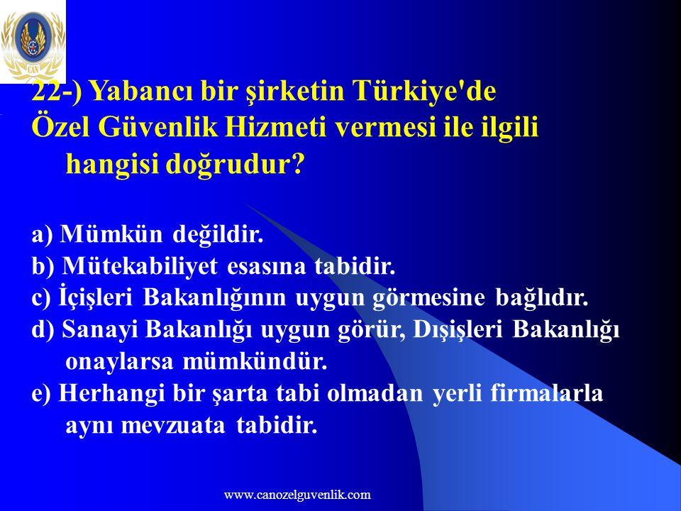 www.canozelguvenlik.com 22-) Yabancı bir şirketin Türkiye'de Özel Güvenlik Hizmeti vermesi ile ilgili hangisi doğrudur? a) Mümkün değildir. b) Mütekab