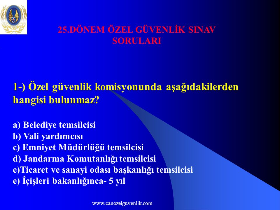 www.canozelguvenlik.com 25.DÖNEM ÖZEL GÜVENLİK SINAV SORULARI 1-) Özel güvenlik komisyonunda aşağıdakilerden hangisi bulunmaz.