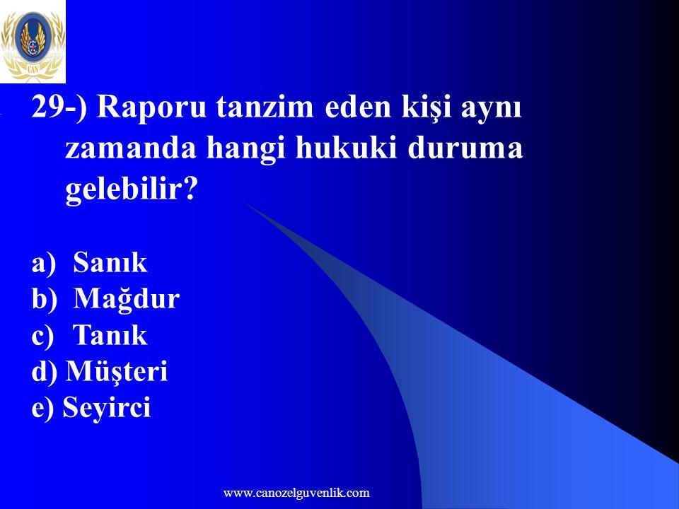 www.canozelguvenlik.com 29-) Raporu tanzim eden kişi aynı zamanda hangi hukuki duruma gelebilir? a) Sanık b) Mağdur c) Tanık d) Müşteri e) Seyirci